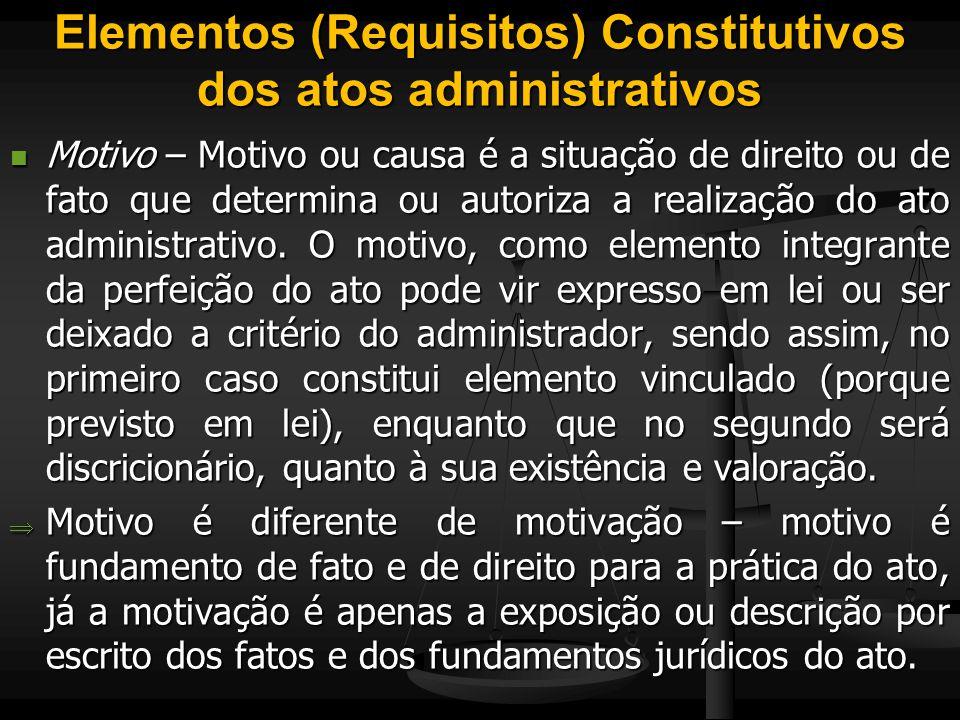 Elementos (Requisitos) Constitutivos dos atos administrativos Motivo – Motivo ou causa é a situação de direito ou de fato que determina ou autoriza a
