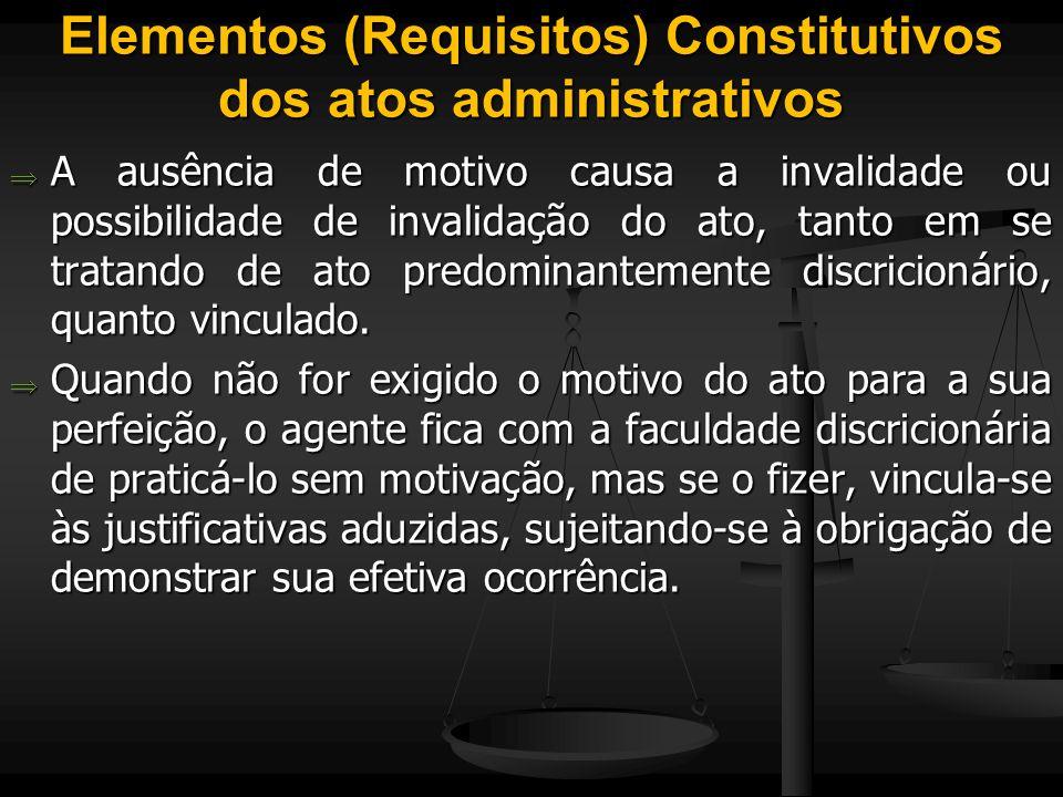 Elementos (Requisitos) Constitutivos dos atos administrativos  A ausência de motivo causa a invalidade ou possibilidade de invalidação do ato, tanto