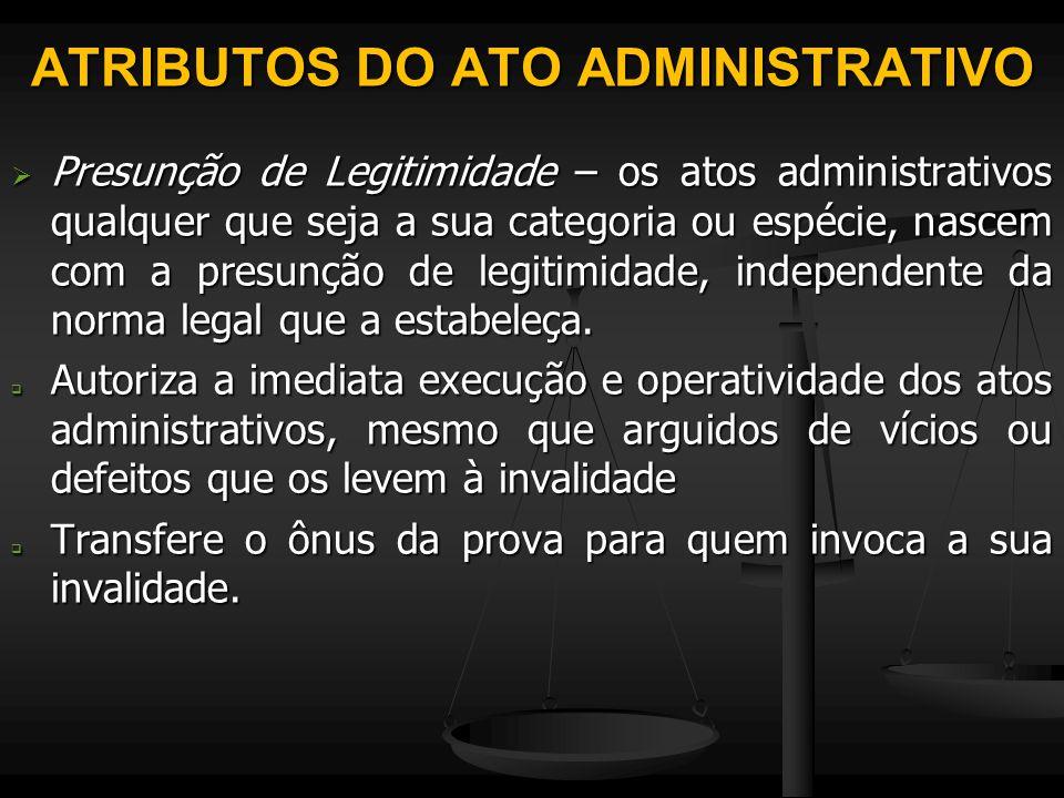 ATRIBUTOS DO ATO ADMINISTRATIVO  Presunção de Legitimidade – os atos administrativos qualquer que seja a sua categoria ou espécie, nascem com a presu