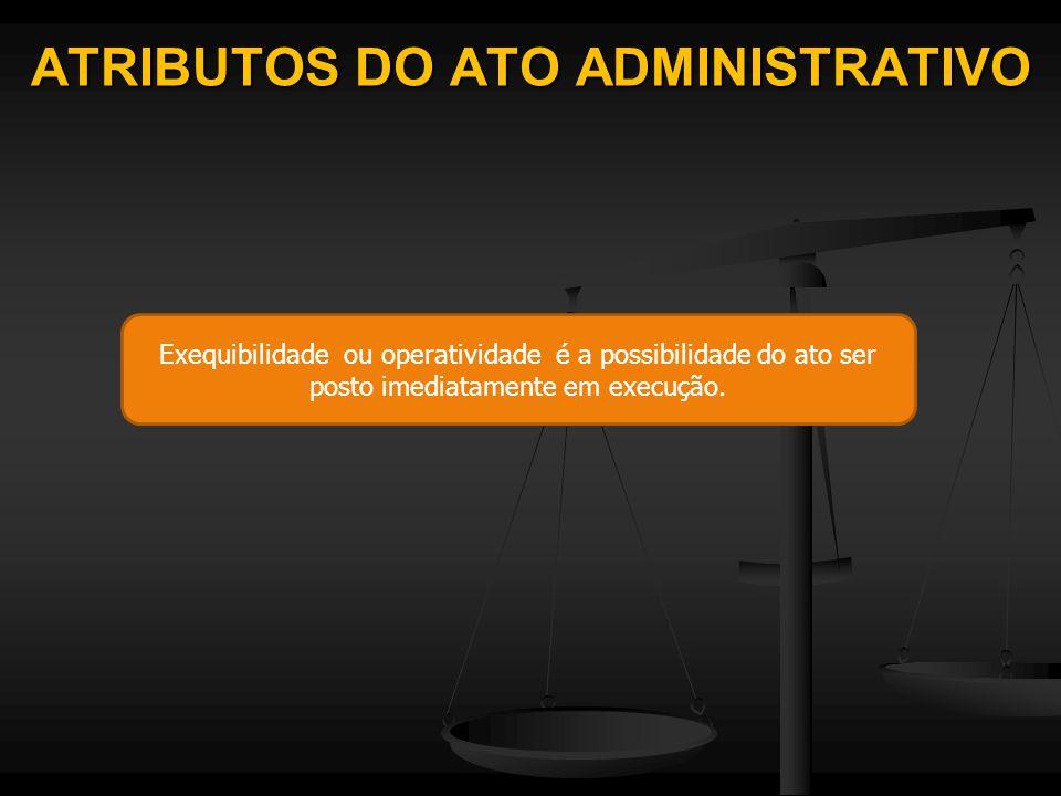 ATRIBUTOS DO ATO ADMINISTRATIVO Exequibilidade ou operatividade é a possibilidade do ato ser posto imediatamente em execução.