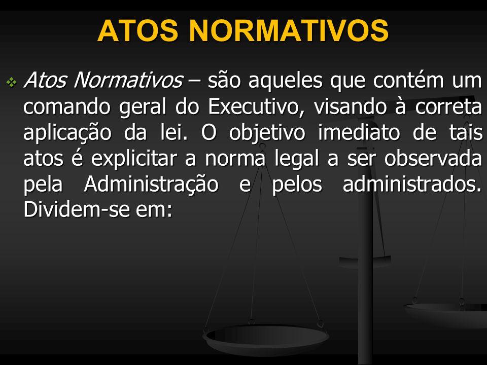 ATOS NORMATIVOS  Atos Normativos – são aqueles que contém um comando geral do Executivo, visando à correta aplicação da lei. O objetivo imediato de t