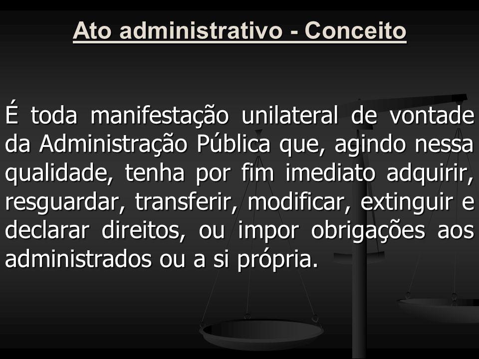 Ato administrativo - Conceito É toda manifestação unilateral de vontade da Administração Pública que, agindo nessa qualidade, tenha por fim imediato a