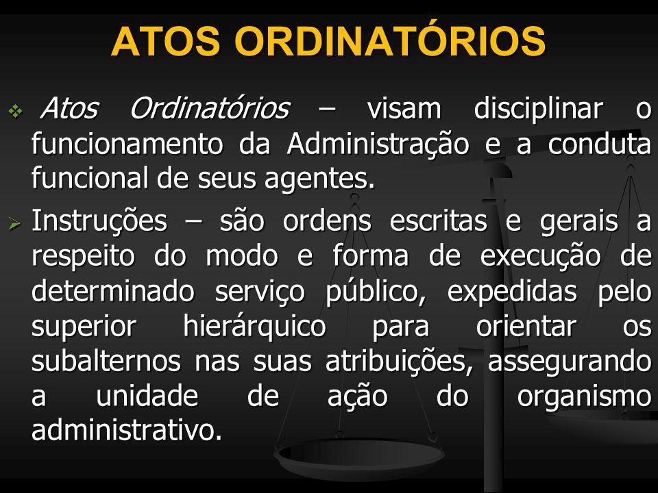 ATOS ORDINATÓRIOS  Atos Ordinatórios – visam disciplinar o funcionamento da Administração e a conduta funcional de seus agentes.  Instruções – são o