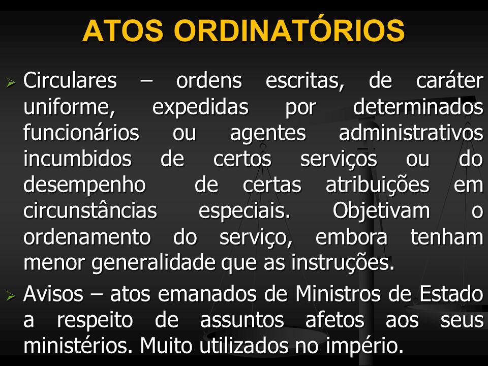 ATOS ORDINATÓRIOS  Circulares – ordens escritas, de caráter uniforme, expedidas por determinados funcionários ou agentes administrativos incumbidos d