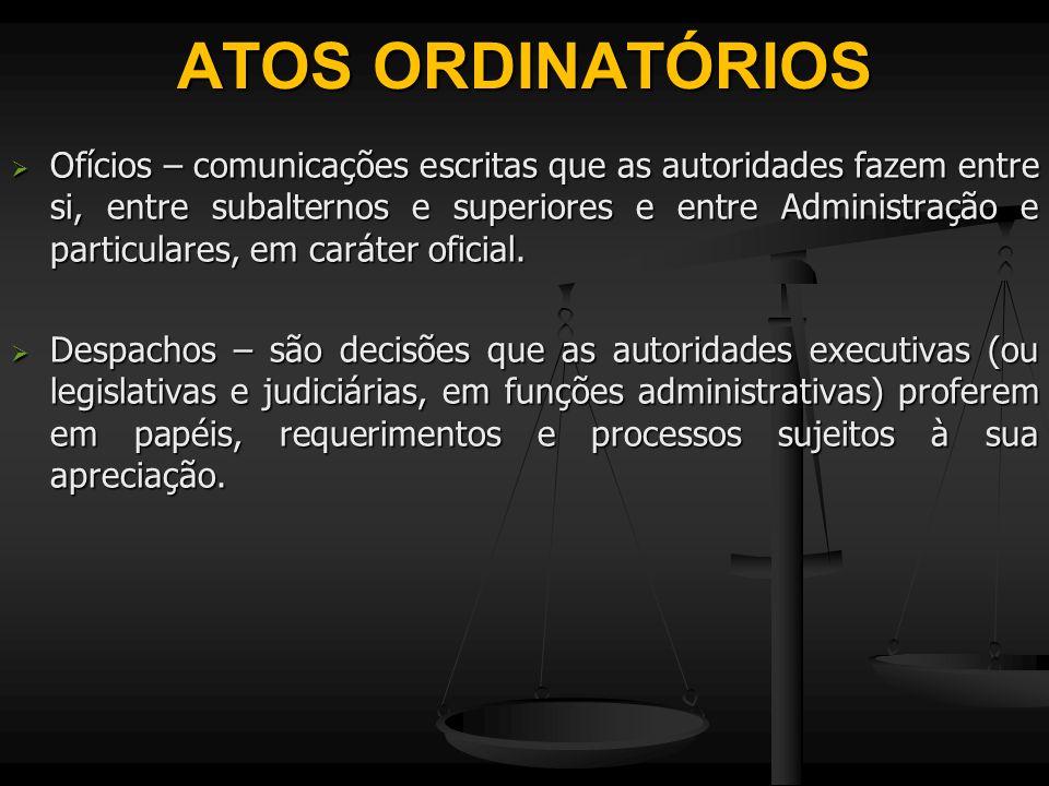 ATOS ORDINATÓRIOS  Ofícios – comunicações escritas que as autoridades fazem entre si, entre subalternos e superiores e entre Administração e particul