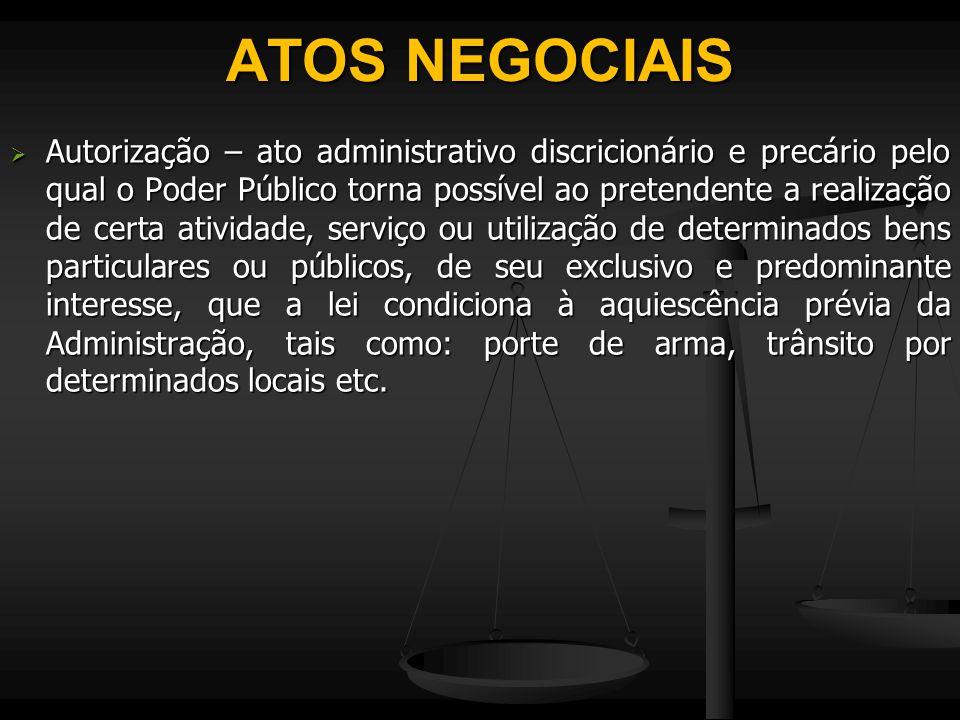 ATOS NEGOCIAIS  Autorização – ato administrativo discricionário e precário pelo qual o Poder Público torna possível ao pretendente a realização de ce
