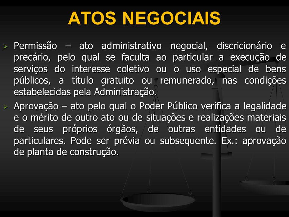 ATOS NEGOCIAIS  Permissão – ato administrativo negocial, discricionário e precário, pelo qual se faculta ao particular a execução de serviços do inte