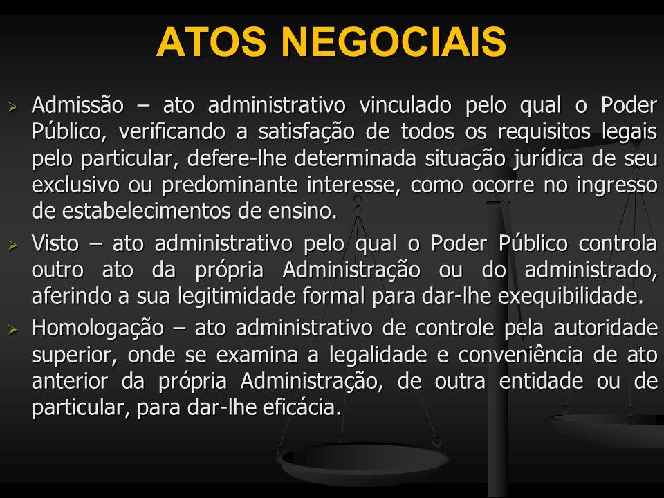 ATOS NEGOCIAIS  Admissão – ato administrativo vinculado pelo qual o Poder Público, verificando a satisfação de todos os requisitos legais pelo partic