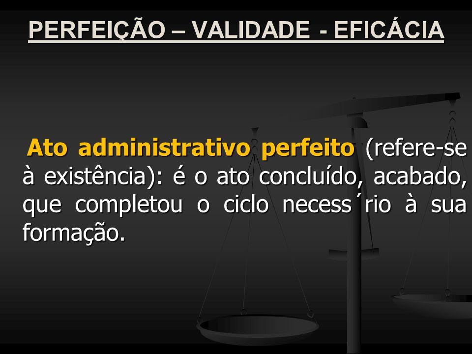 PERFEIÇÃO – VALIDADE - EFICÁCIA Ato administrativo perfeito (refere-se à existência): é o ato concluído, acabado, que completou o ciclo necess´rio à s