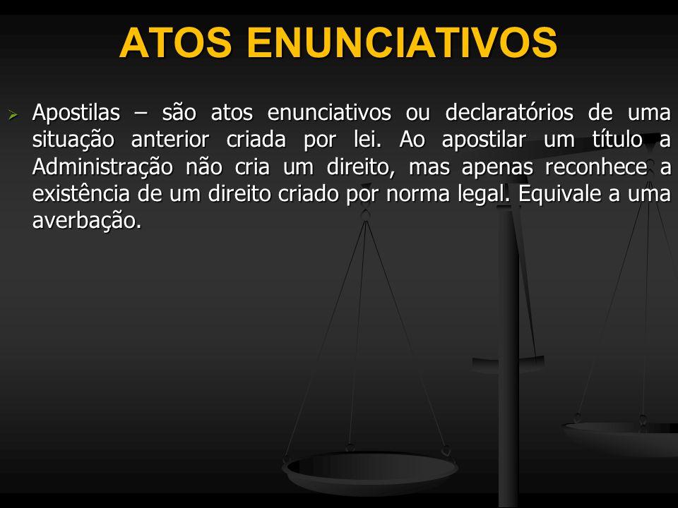 ATOS ENUNCIATIVOS  Apostilas – são atos enunciativos ou declaratórios de uma situação anterior criada por lei. Ao apostilar um título a Administração
