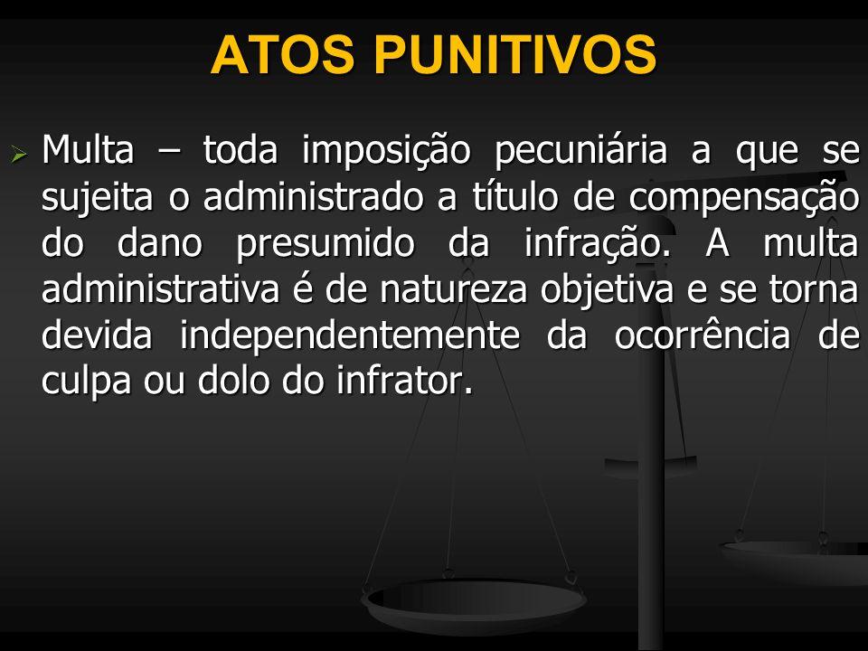 ATOS PUNITIVOS  Multa – toda imposição pecuniária a que se sujeita o administrado a título de compensação do dano presumido da infração. A multa admi