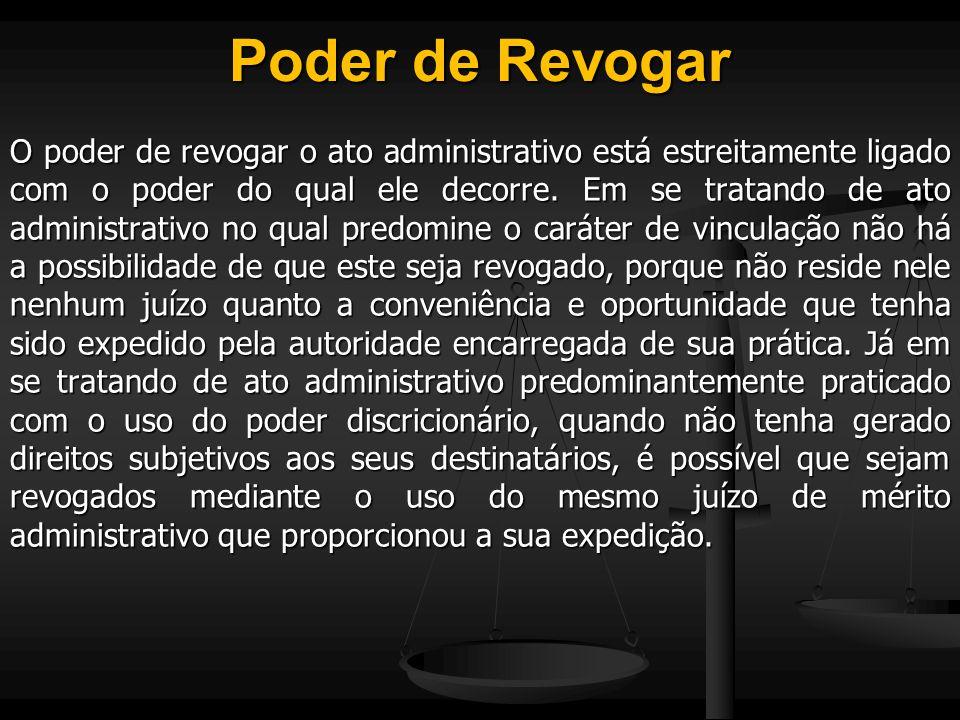 Poder de Revogar O poder de revogar o ato administrativo está estreitamente ligado com o poder do qual ele decorre. Em se tratando de ato administrati