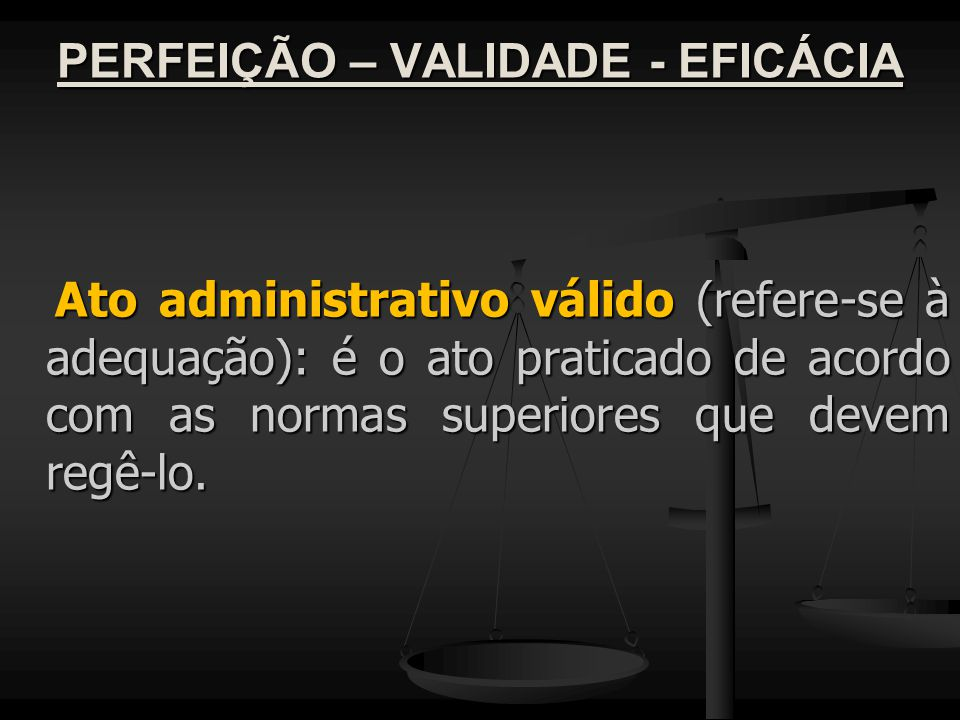 PERFEIÇÃO – VALIDADE - EFICÁCIA Ato administrativo válido (refere-se à adequação): é o ato praticado de acordo com as normas superiores que devem regê