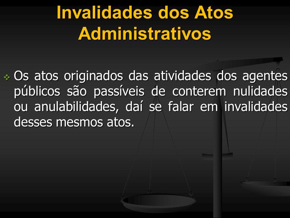 Invalidades dos Atos Administrativos  Os atos originados das atividades dos agentes públicos são passíveis de conterem nulidades ou anulabilidades, d