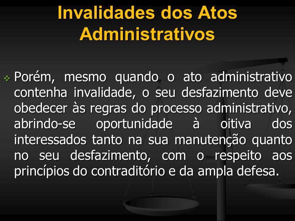 Invalidades dos Atos Administrativos  Porém, mesmo quando o ato administrativo contenha invalidade, o seu desfazimento deve obedecer às regras do pro