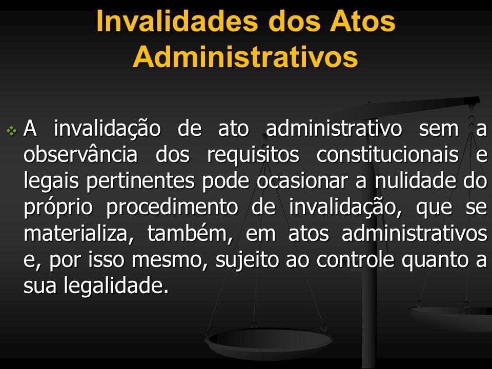 Invalidades dos Atos Administrativos  A invalidação de ato administrativo sem a observância dos requisitos constitucionais e legais pertinentes pode