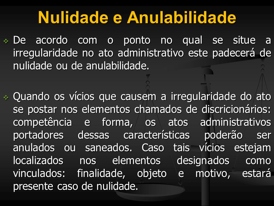 Nulidade e Anulabilidade  De acordo com o ponto no qual se situe a irregularidade no ato administrativo este padecerá de nulidade ou de anulabilidade