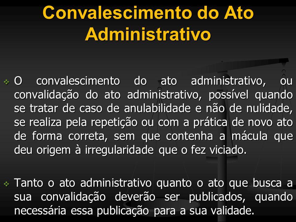 Convalescimento do Ato Administrativo  O convalescimento do ato administrativo, ou convalidação do ato administrativo, possível quando se tratar de c