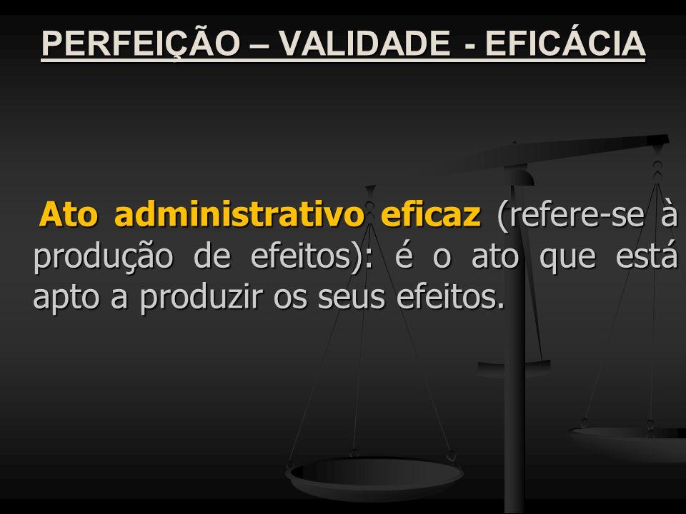 PERFEIÇÃO – VALIDADE - EFICÁCIA Ato administrativo eficaz (refere-se à produção de efeitos): é o ato que está apto a produzir os seus efeitos. Ato adm
