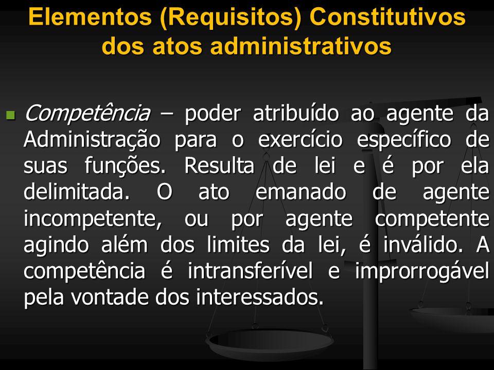 Elementos (Requisitos) Constitutivos dos atos administrativos Competência – poder atribuído ao agente da Administração para o exercício específico de