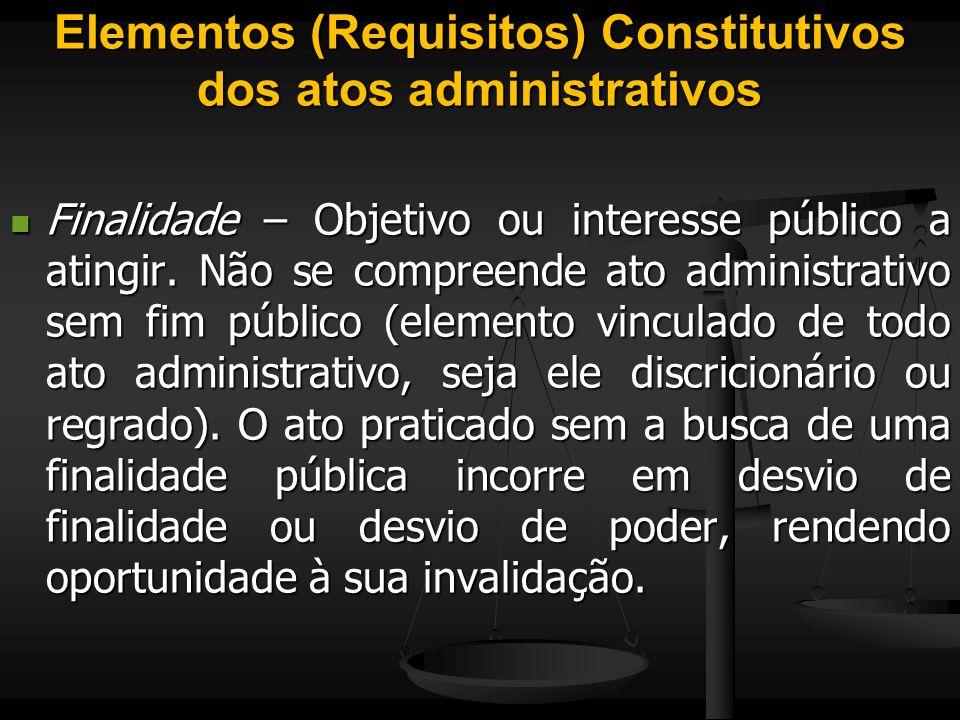 Elementos (Requisitos) Constitutivos dos atos administrativos Finalidade – Objetivo ou interesse público a atingir. Não se compreende ato administrati