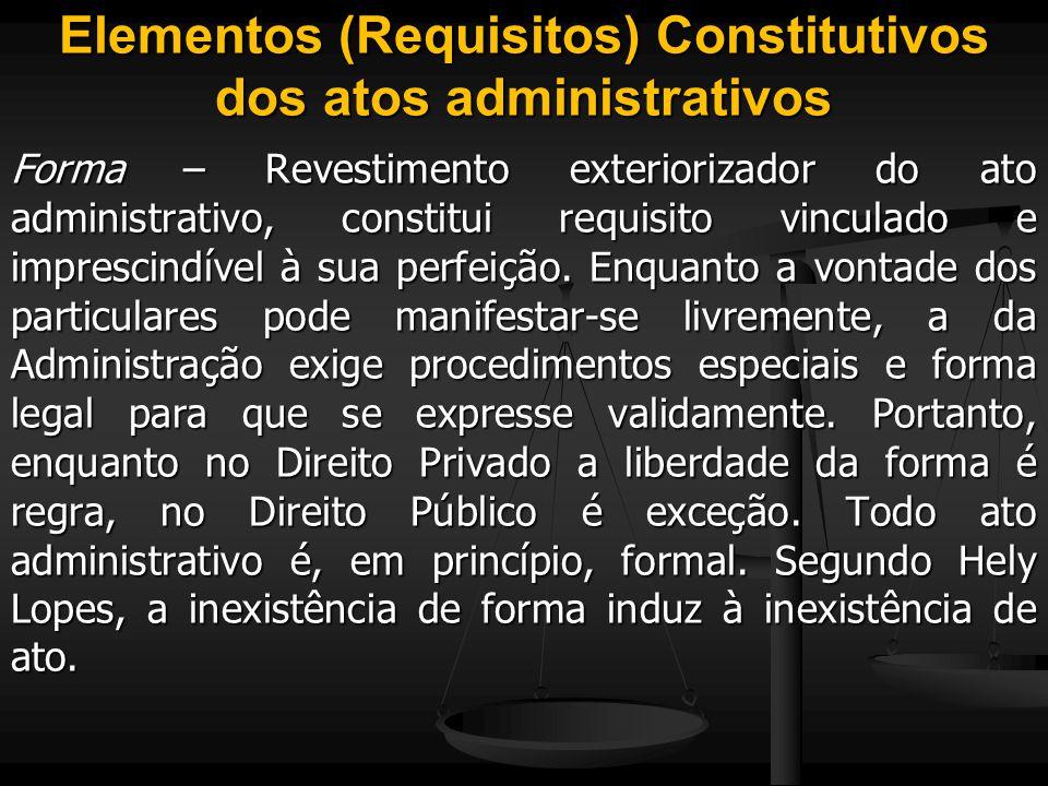Elementos (Requisitos) Constitutivos dos atos administrativos Forma – Revestimento exteriorizador do ato administrativo, constitui requisito vinculado