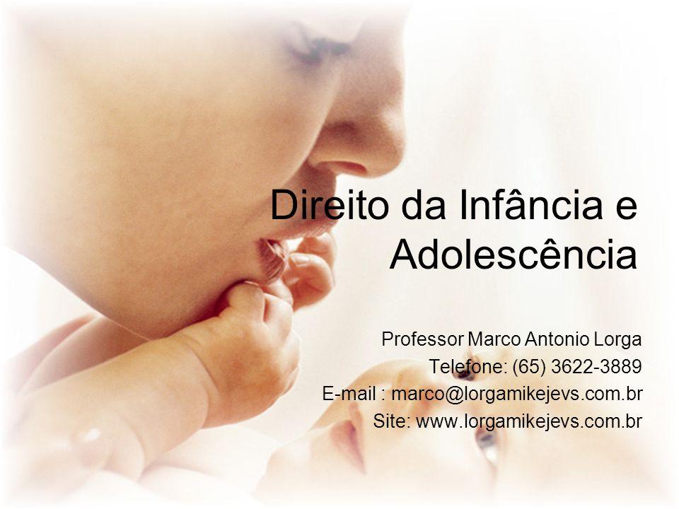 Direito da Infância e Adolescência Professor Marco Antonio Lorga Telefone: (65) 3622-3889 E-mail : marco@lorgamikejevs.com.br Site: www.lorgamikejevs.