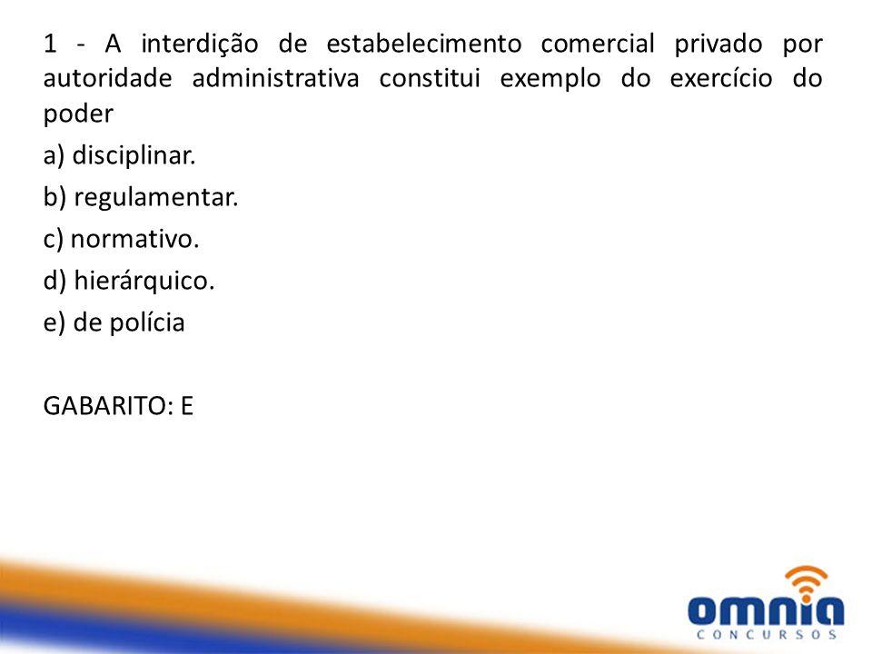 1 - A interdição de estabelecimento comercial privado por autoridade administrativa constitui exemplo do exercício do poder a) disciplinar. b) regulam