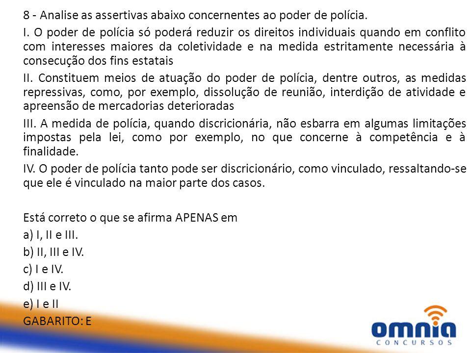 8 - Analise as assertivas abaixo concernentes ao poder de polícia. I. O poder de polícia só poderá reduzir os direitos individuais quando em conflito