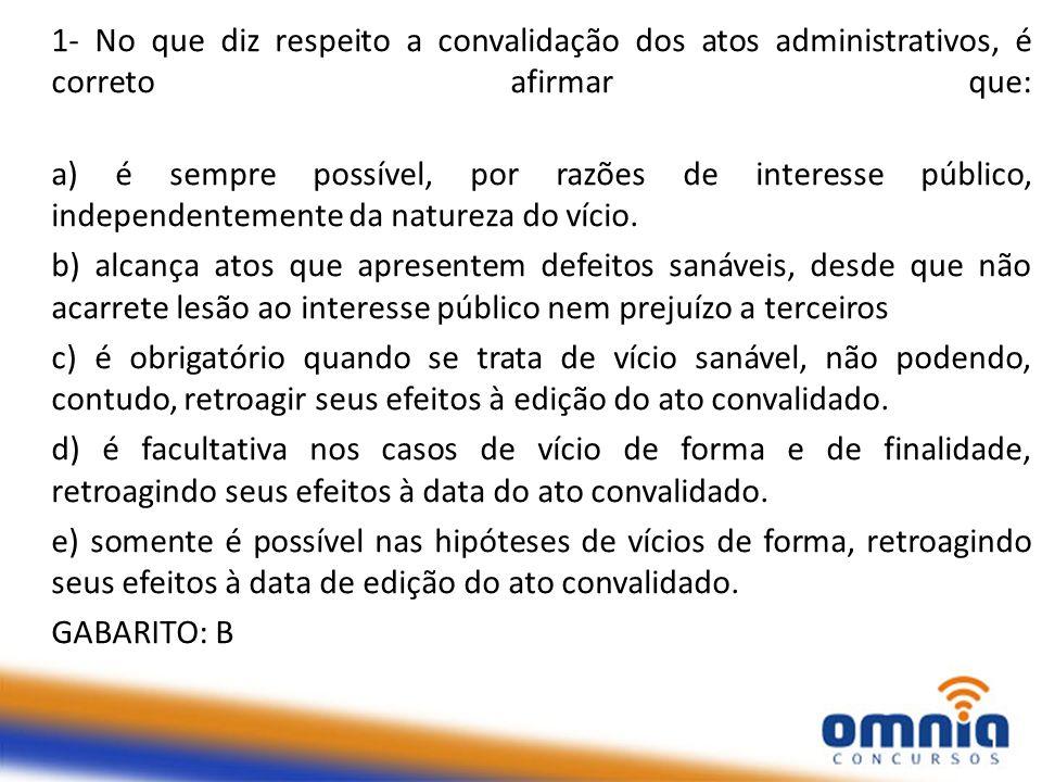 1- No que diz respeito a convalidação dos atos administrativos, é correto afirmar que: a) é sempre possível, por razões de interesse público, independ