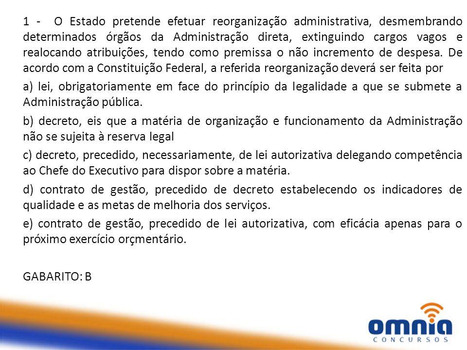 1 - O Estado pretende efetuar reorganização administrativa, desmembrando determinados órgãos da Administração direta, extinguindo cargos vagos e realo