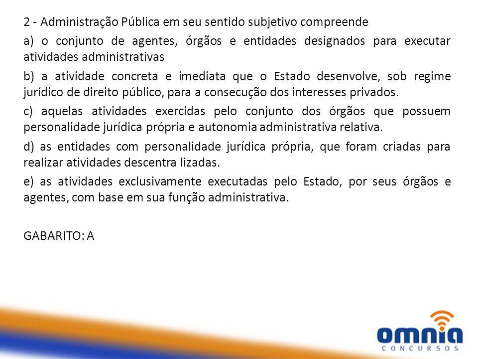 2 - Administração Pública em seu sentido subjetivo compreende a) o conjunto de agentes, órgãos e entidades designados para executar atividades adminis