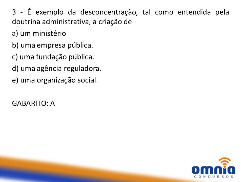 3 - É exemplo da desconcentração, tal como entendida pela doutrina administrativa, a criação de a) um ministério b) uma empresa pública. c) uma fundaç