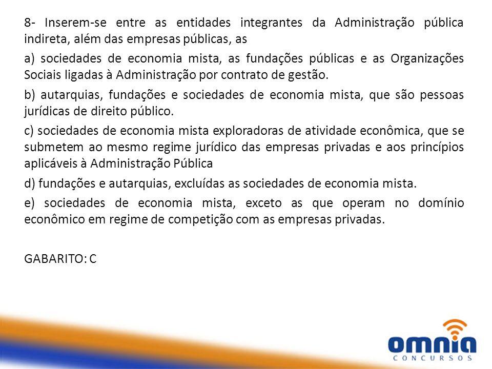 8- Inserem-se entre as entidades integrantes da Administração pública indireta, além das empresas públicas, as a) sociedades de economia mista, as fun