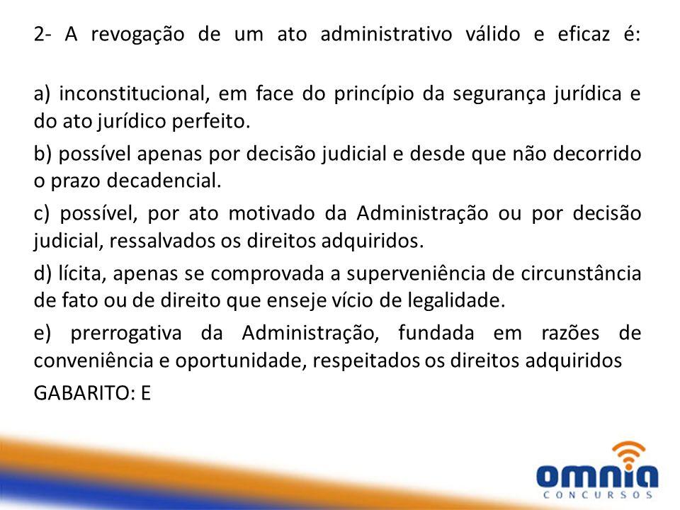 2- A revogação de um ato administrativo válido e eficaz é: a) inconstitucional, em face do princípio da segurança jurídica e do ato jurídico perfeito.