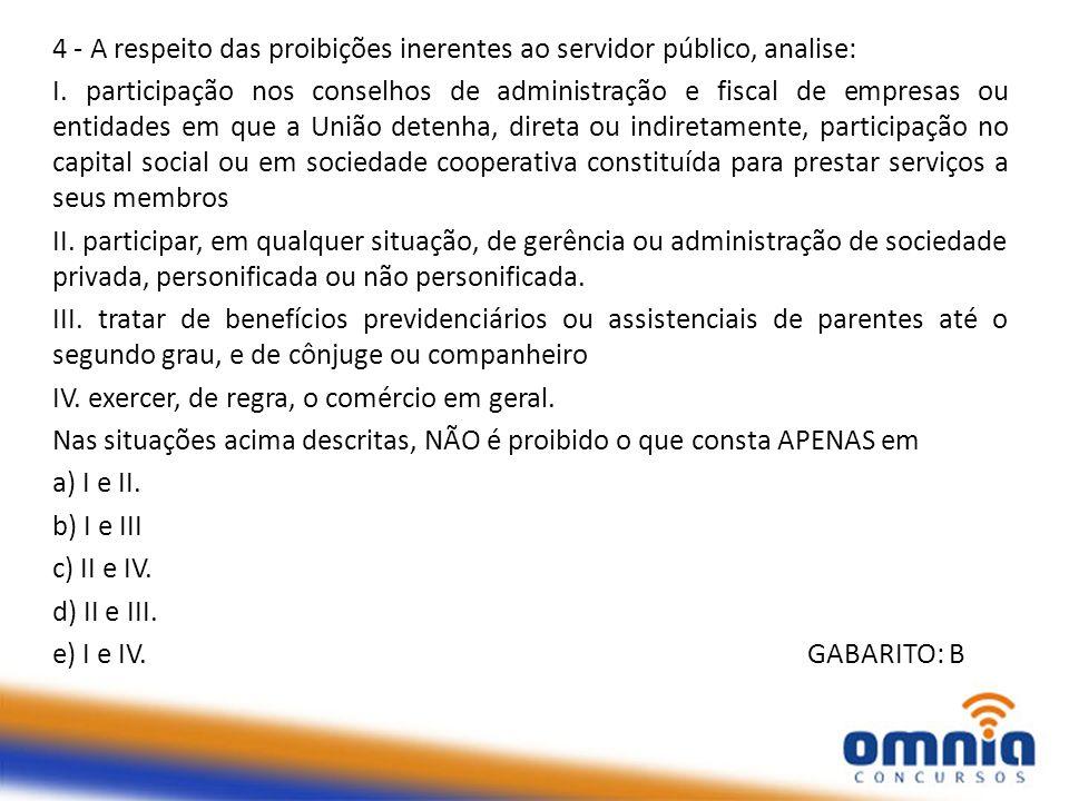 4 - A respeito das proibições inerentes ao servidor público, analise: I. participação nos conselhos de administração e fiscal de empresas ou entidades