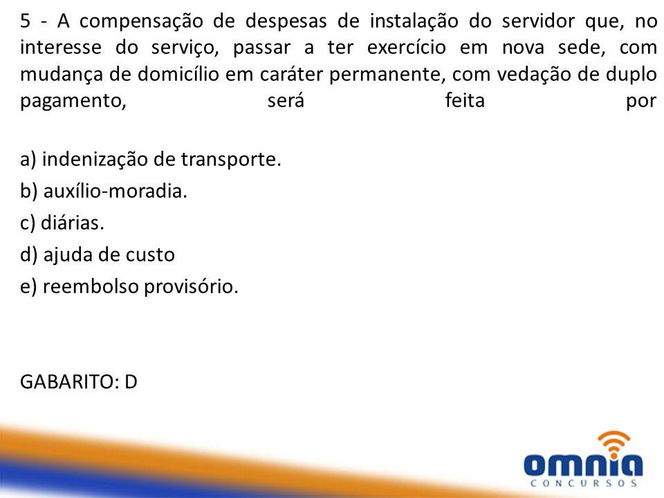 5 - A compensação de despesas de instalação do servidor que, no interesse do serviço, passar a ter exercício em nova sede, com mudança de domicílio em