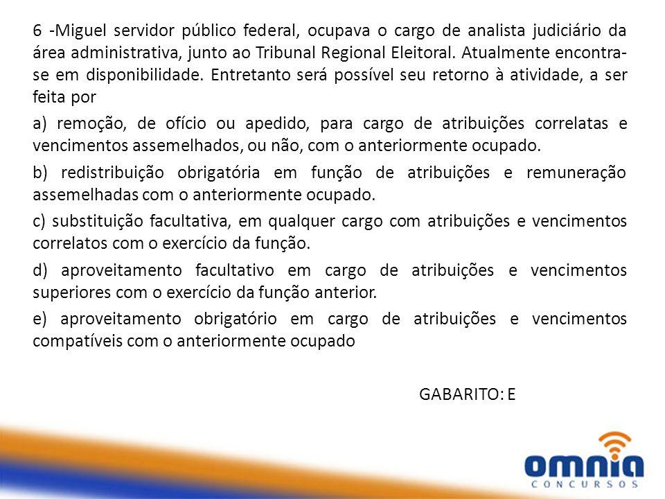6 -Miguel servidor público federal, ocupava o cargo de analista judiciário da área administrativa, junto ao Tribunal Regional Eleitoral. Atualmente en