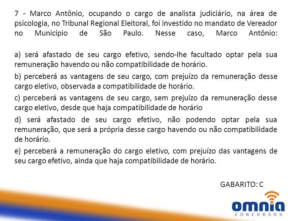 7 - Marco Antônio, ocupando o cargo de analista judiciário, na área de psicologia, no Tribunal Regional Eleitoral, foi investido no mandato de Vereado