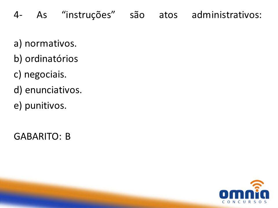 """4- As """"instruções"""" são atos administrativos: a) normativos. b) ordinatórios c) negociais. d) enunciativos. e) punitivos. GABARITO: B"""