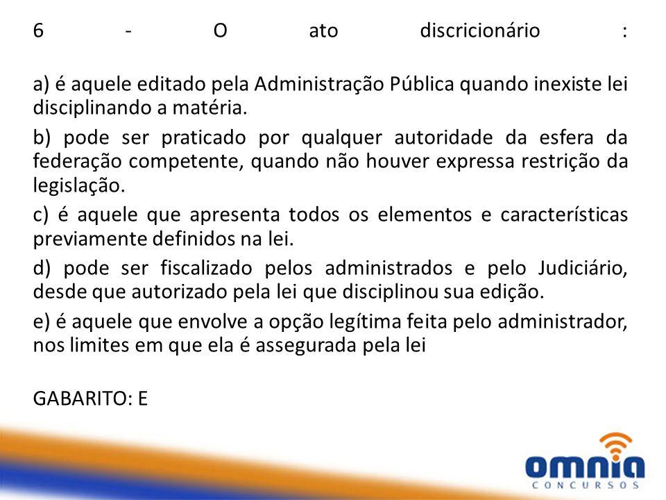 6 - O ato discricionário : a) é aquele editado pela Administração Pública quando inexiste lei disciplinando a matéria. b) pode ser praticado por qualq