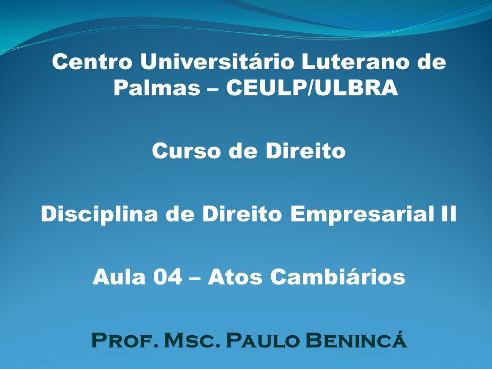 Centro Universitário Luterano de Palmas – CEULP/ULBRA Curso de Direito Disciplina de Direito Empresarial II Aula 04 – Atos Cambiários Prof. Msc. Paulo
