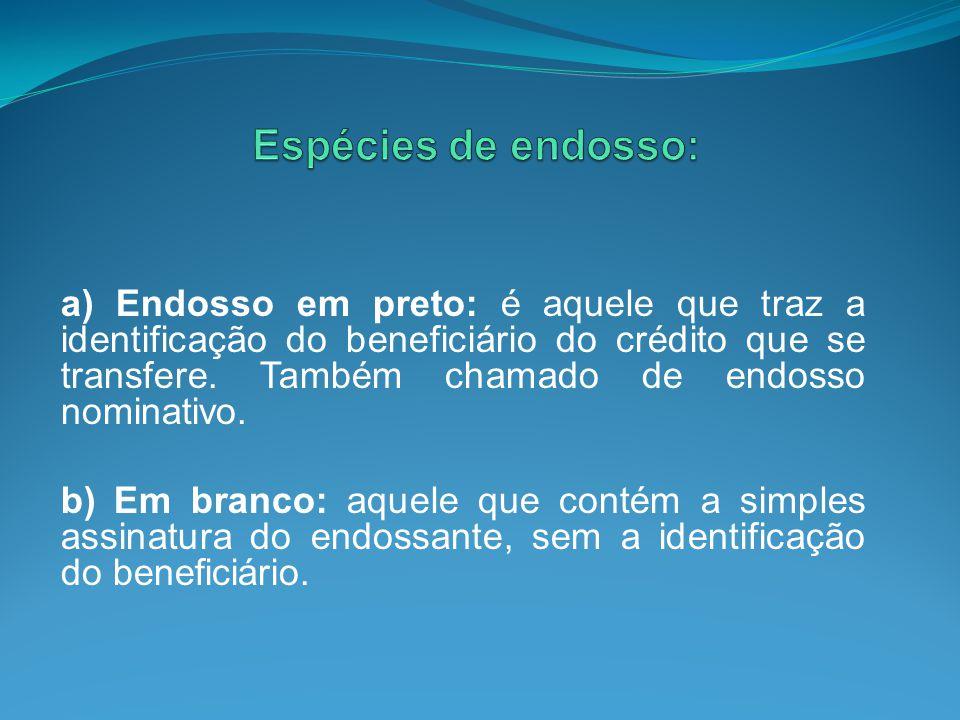 a) Endosso em preto: é aquele que traz a identificação do beneficiário do crédito que se transfere. Também chamado de endosso nominativo. b) Em branco