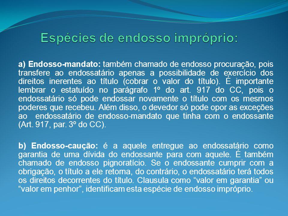 a) Endosso-mandato: também chamado de endosso procuração, pois transfere ao endossatário apenas a possibilidade de exercício dos direitos inerentes ao