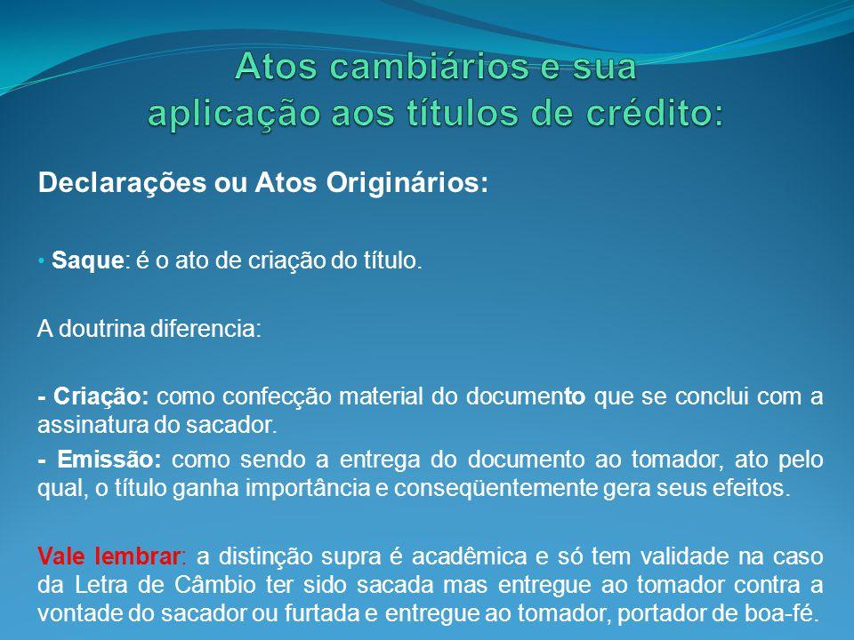 Declarações ou Atos Originários: Saque: é o ato de criação do título. A doutrina diferencia: - Criação: como confecção material do documento que se co