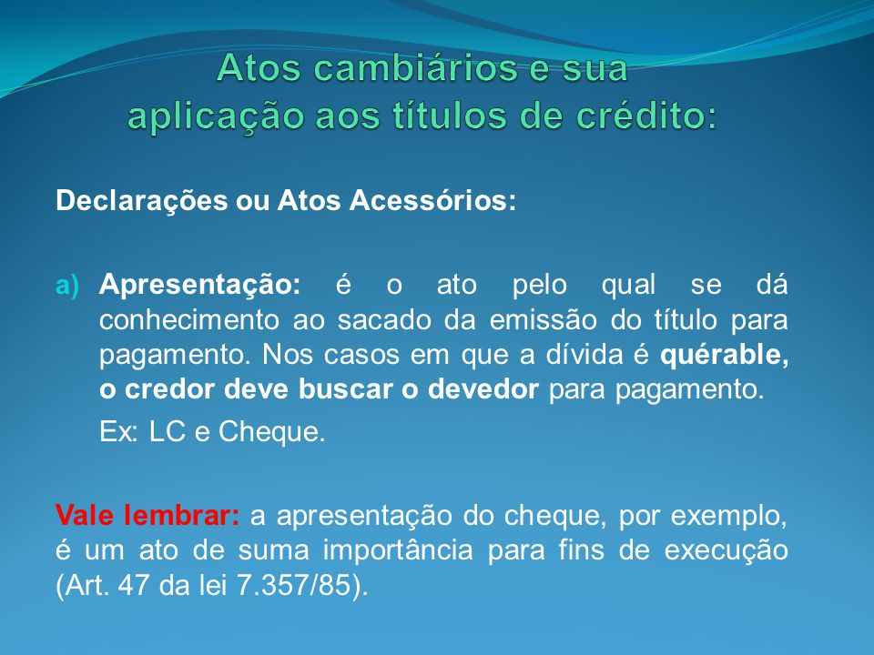Declarações ou Atos Acessórios: a) Apresentação: é o ato pelo qual se dá conhecimento ao sacado da emissão do título para pagamento. Nos casos em que