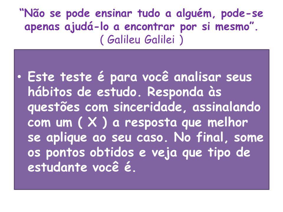 """""""Não se pode ensinar tudo a alguém, pode-se apenas ajudá-lo a encontrar por si mesmo"""". ( Galileu Galilei ) Este teste é para você analisar seus hábito"""