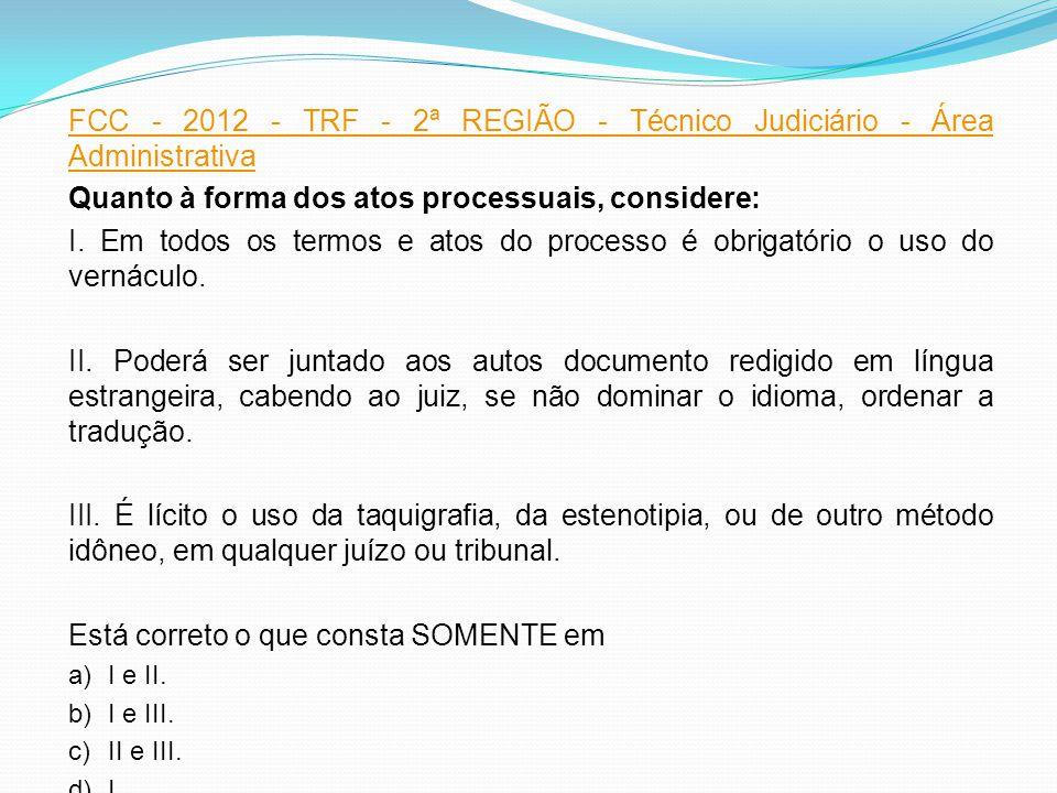FCC - 2012 - TRF - 2ª REGIÃO - Técnico Judiciário - Área Administrativa Quanto à forma dos atos processuais, considere: I. Em todos os termos e atos d