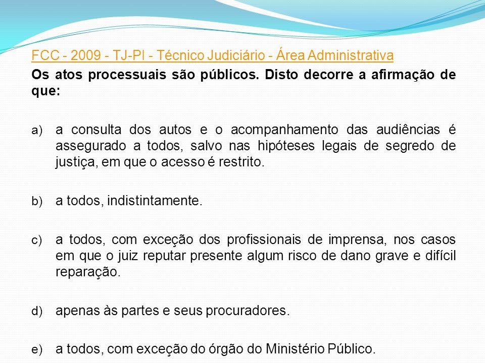 FCC - 2009 - TJ-PI - Técnico Judiciário - Área Administrativa Os atos processuais são públicos. Disto decorre a afirmação de que: a) a consulta dos au