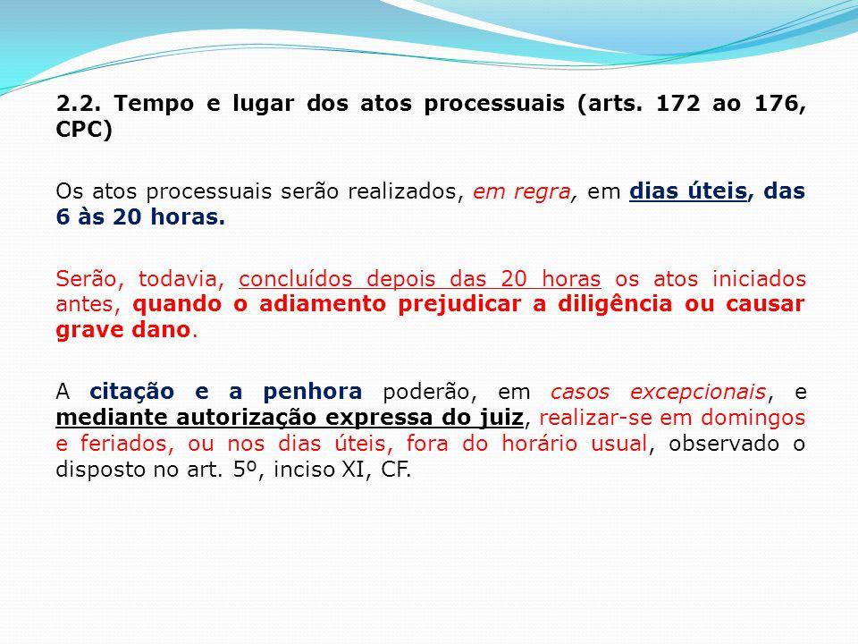 2.2. Tempo e lugar dos atos processuais (arts. 172 ao 176, CPC) Os atos processuais serão realizados, em regra, em dias úteis, das 6 às 20 horas. Serã